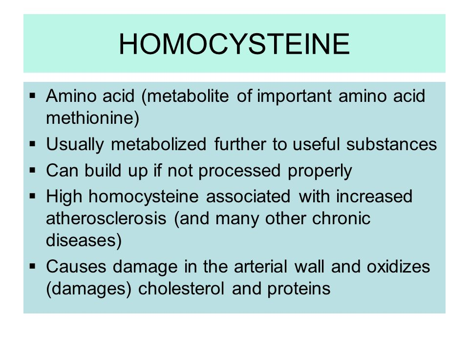 HOMOCYSTEINE Amino acid (metabolite of important amino acid methionine) Usually metabolized further to useful substances.