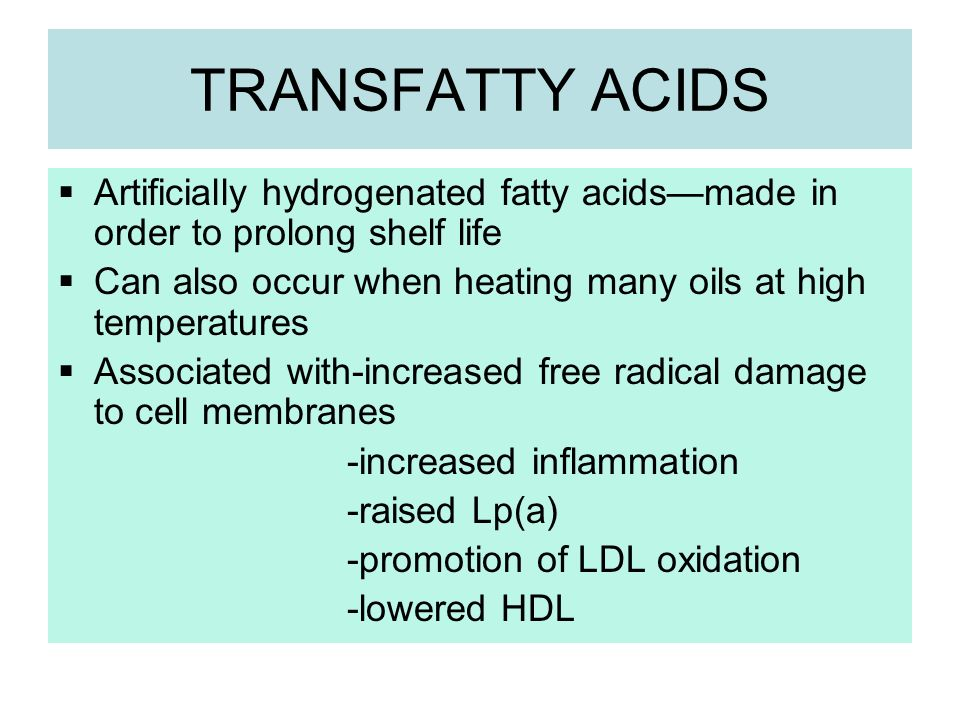 TRANSFATTY ACIDS Artificially hydrogenated fatty acids—made in order to prolong shelf life.