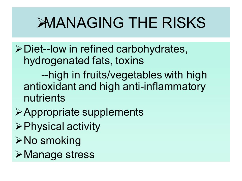 MANAGING THE RISKS Diet--low in refined carbohydrates, hydrogenated fats, toxins.