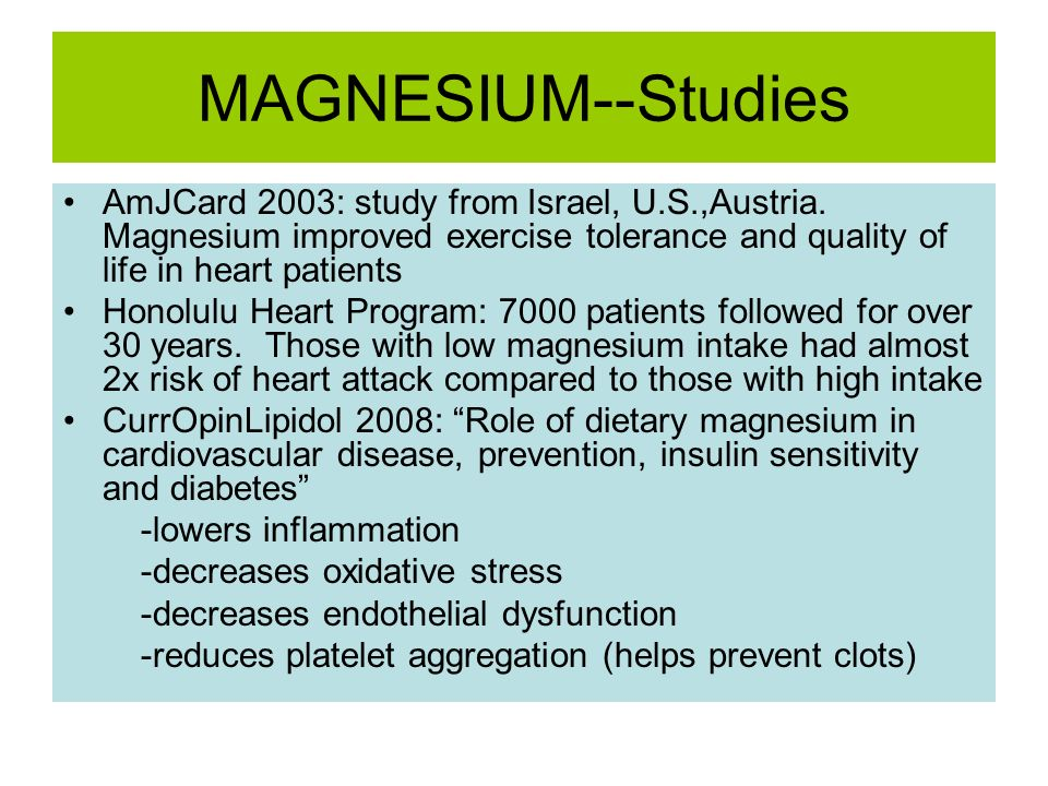 MAGNESIUM--Studies AmJCard 2003: study from Israel, U.S.,Austria. Magnesium improved exercise tolerance and quality of life in heart patients.
