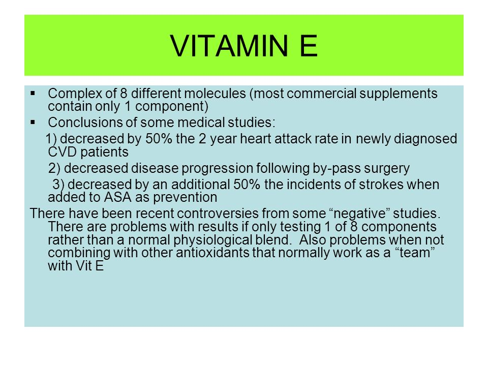 VITAMIN E Complex of 8 different molecules (most commercial supplements contain only 1 component) Conclusions of some medical studies: