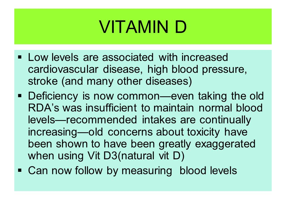 VITAMIN D Low levels are associated with increased cardiovascular disease, high blood pressure, stroke (and many other diseases)