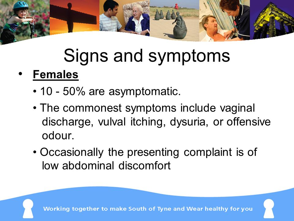 Signs and symptoms Females • 10 - 50% are asymptomatic.