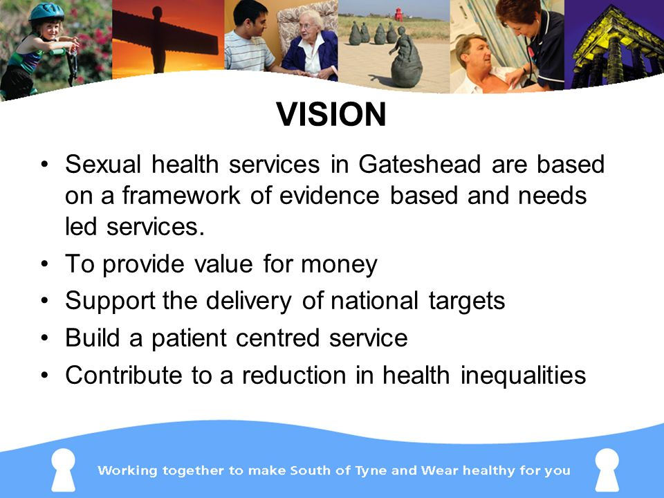 VISION Sexual health services in Gateshead are based on a framework of evidence based and needs led services.