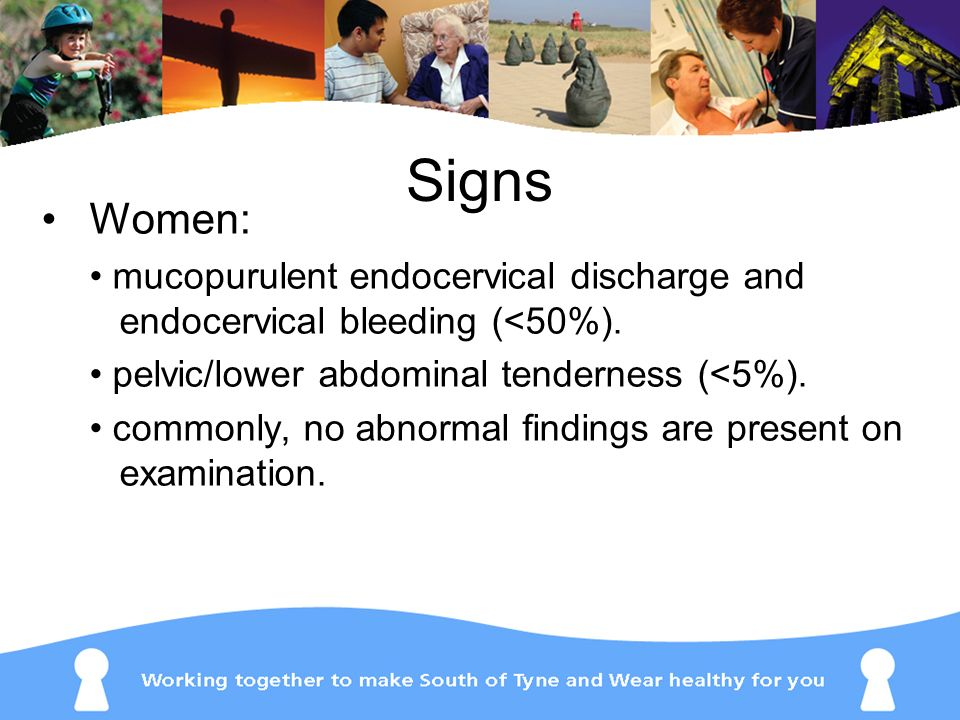 Signs Women: • mucopurulent endocervical discharge and endocervical bleeding (<50%). • pelvic/lower abdominal tenderness (<5%).