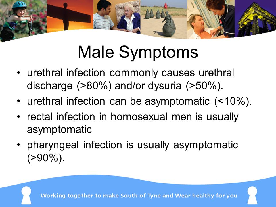Male Symptoms urethral infection commonly causes urethral discharge (>80%) and/or dysuria (>50%). urethral infection can be asymptomatic (<10%).