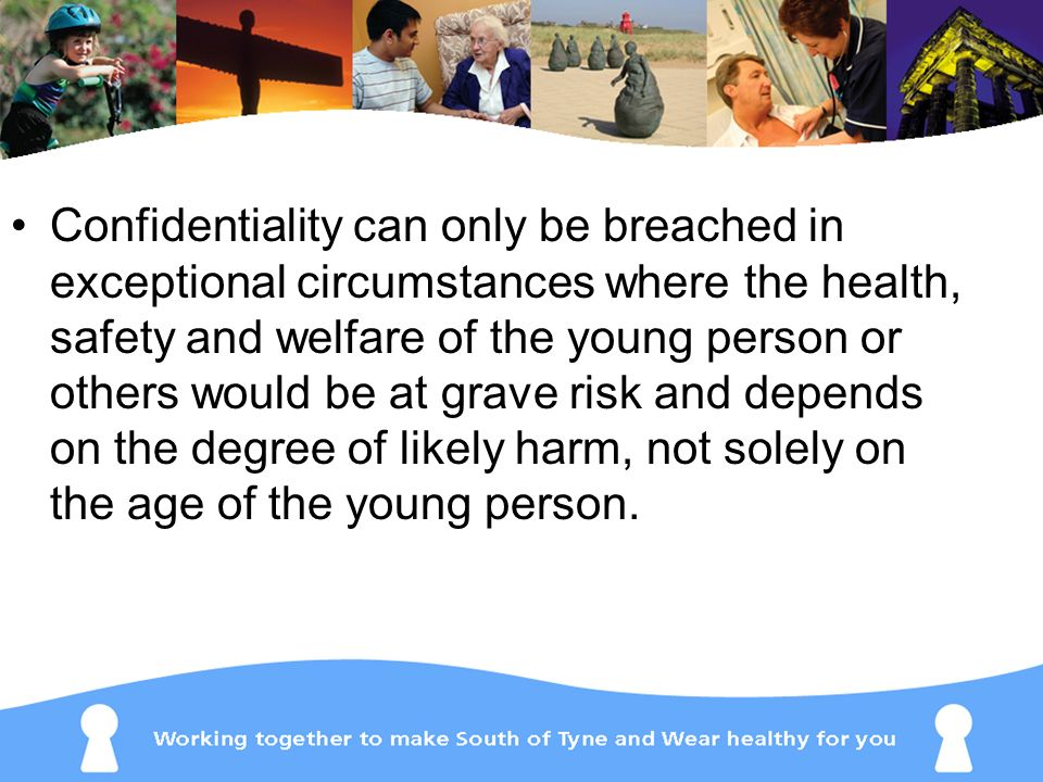 Confidentiality can only be breached in exceptional circumstances where the health, safety and welfare of the young person or others would be at grave risk and depends on the degree of likely harm, not solely on the age of the young person.