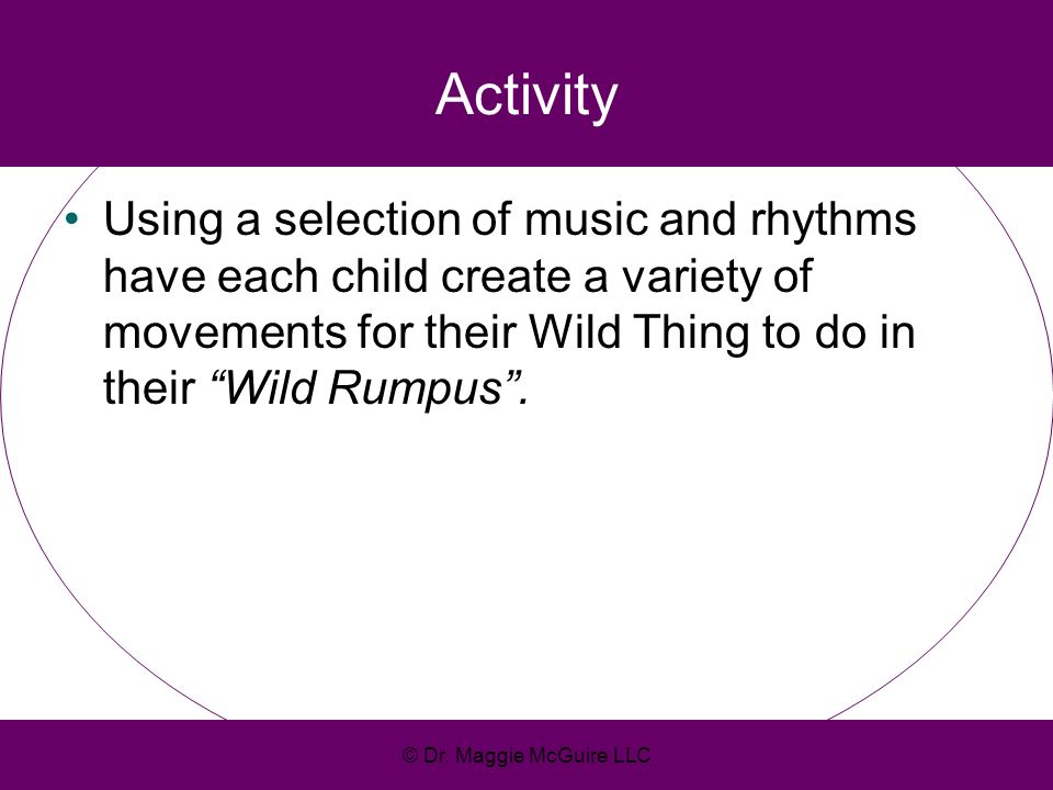 ActivityUsing a selection of music and rhythms have each child create a variety of movements for their Wild Thing to do in their Wild Rumpus .