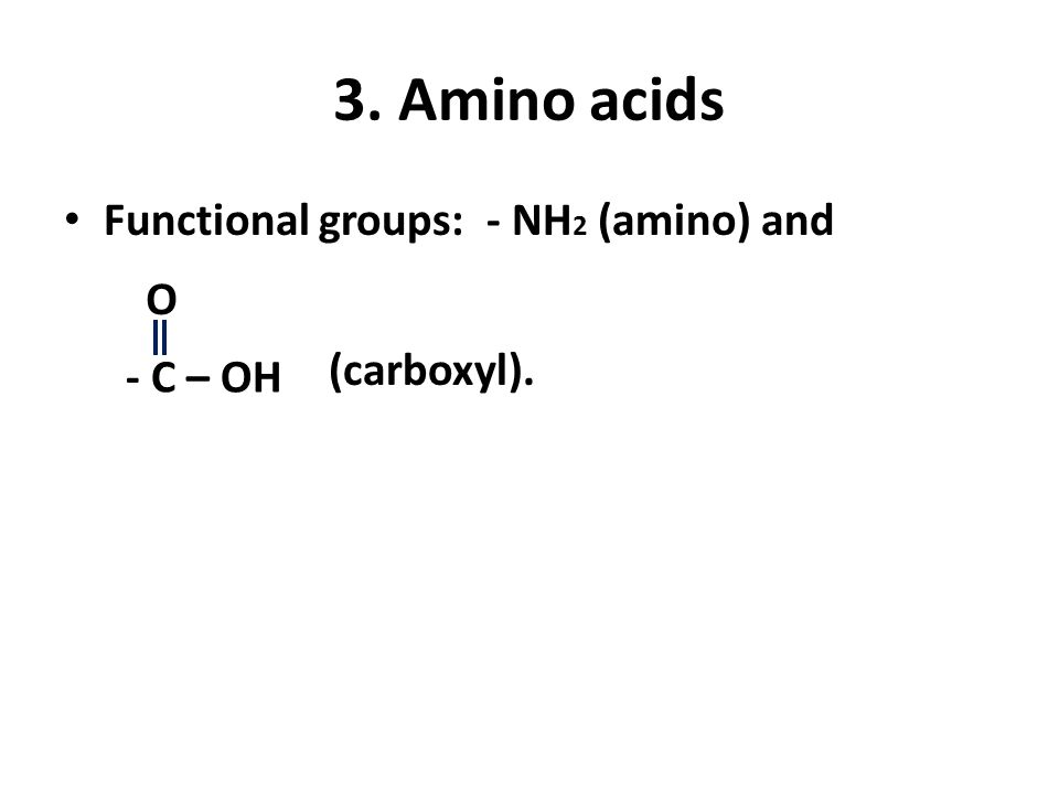 3. Amino acids Functional groups: - NH2 (amino) and O (carboxyl).