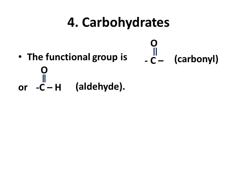 4. Carbohydrates O The functional group is (carbonyl) - C – O or