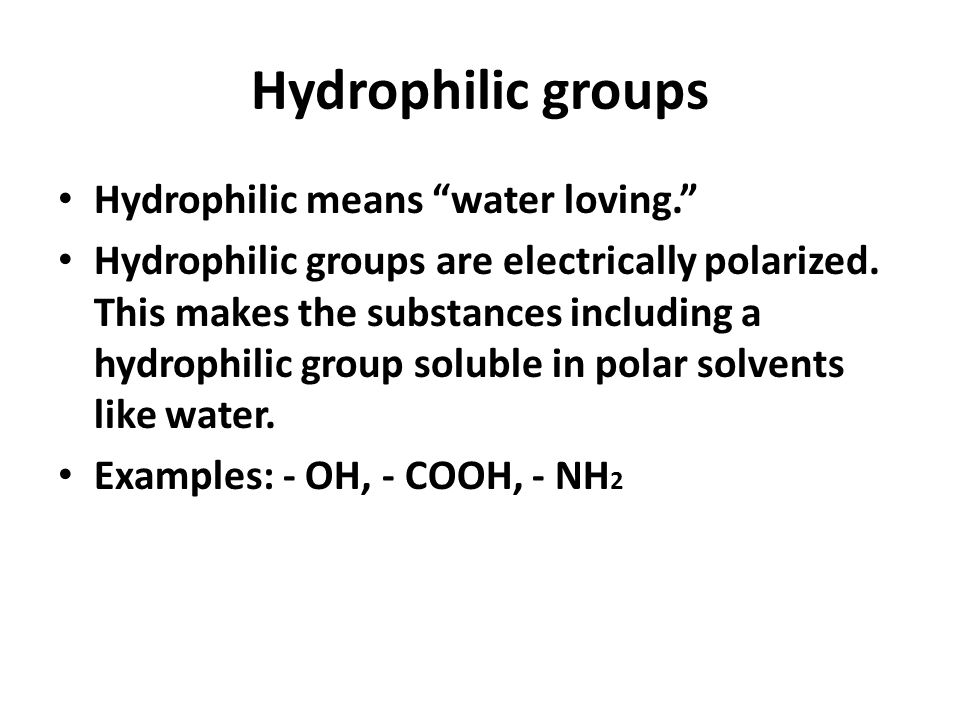 Hydrophilic groups Hydrophilic means water loving.