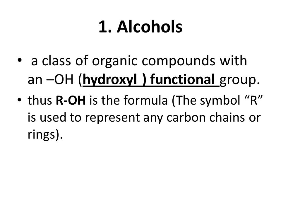 1. Alcohols a class of organic compounds with an –OH (hydroxyl ) functional group.