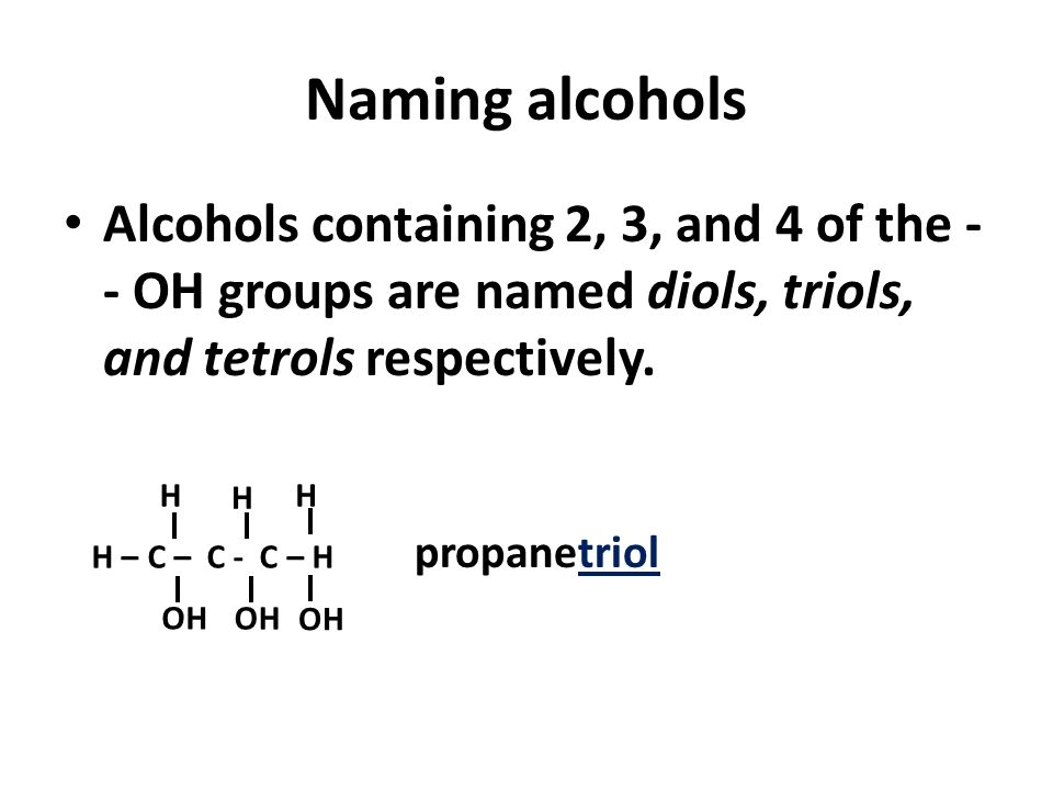 Naming alcohols Alcohols containing 2, 3, and 4 of the -- OH groups are named diols, triols, and tetrols respectively.