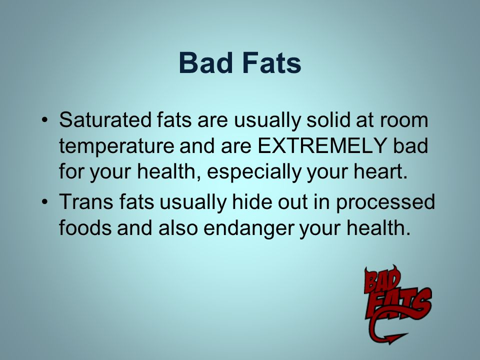 Bad Fats Saturated fats are usually solid at room temperature and are EXTREMELY bad for your health, especially your heart.