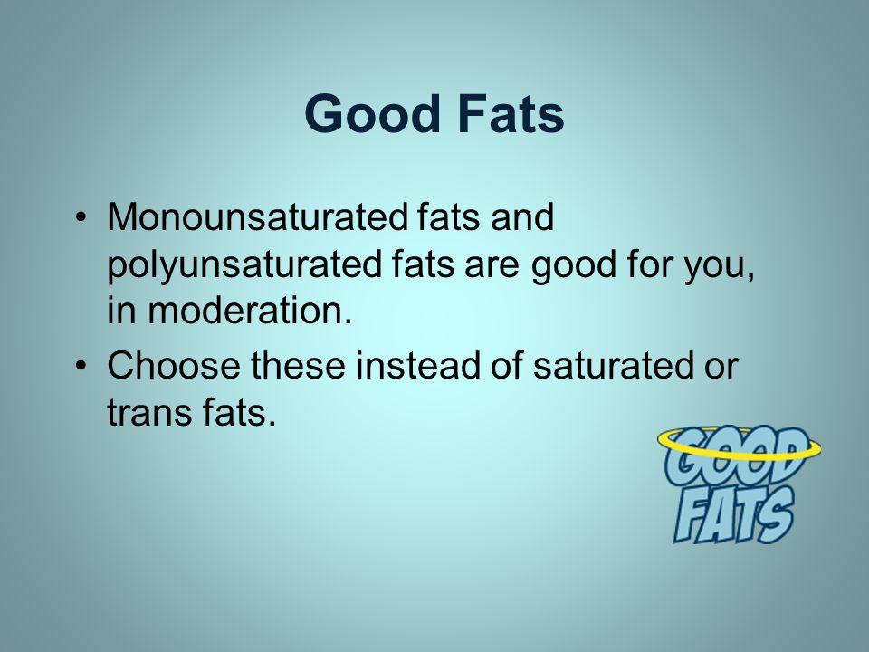 Good Fats Monounsaturated fats and polyunsaturated fats are good for you, in moderation. Choose these instead of saturated or trans fats.