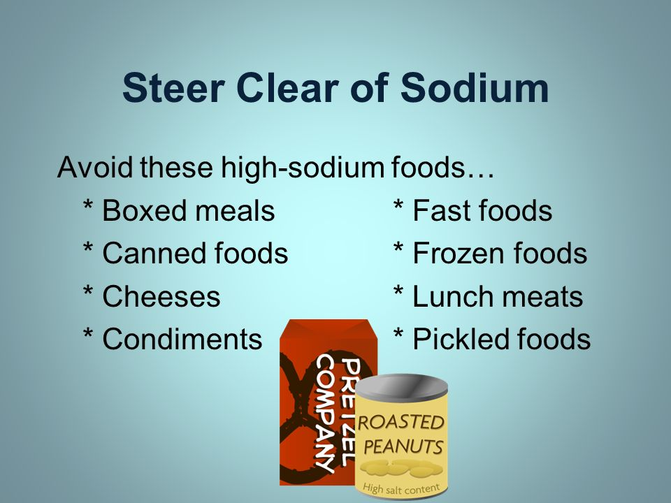 Steer Clear of Sodium Avoid these high-sodium foods…