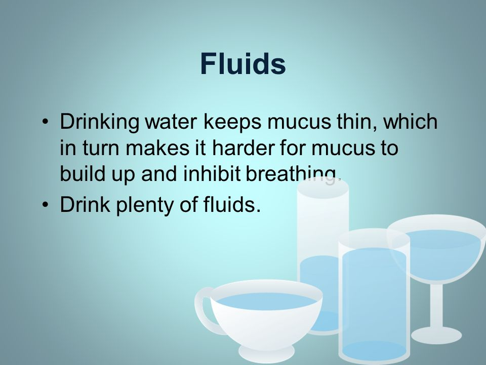 Fluids Drinking water keeps mucus thin, which in turn makes it harder for mucus to build up and inhibit breathing.