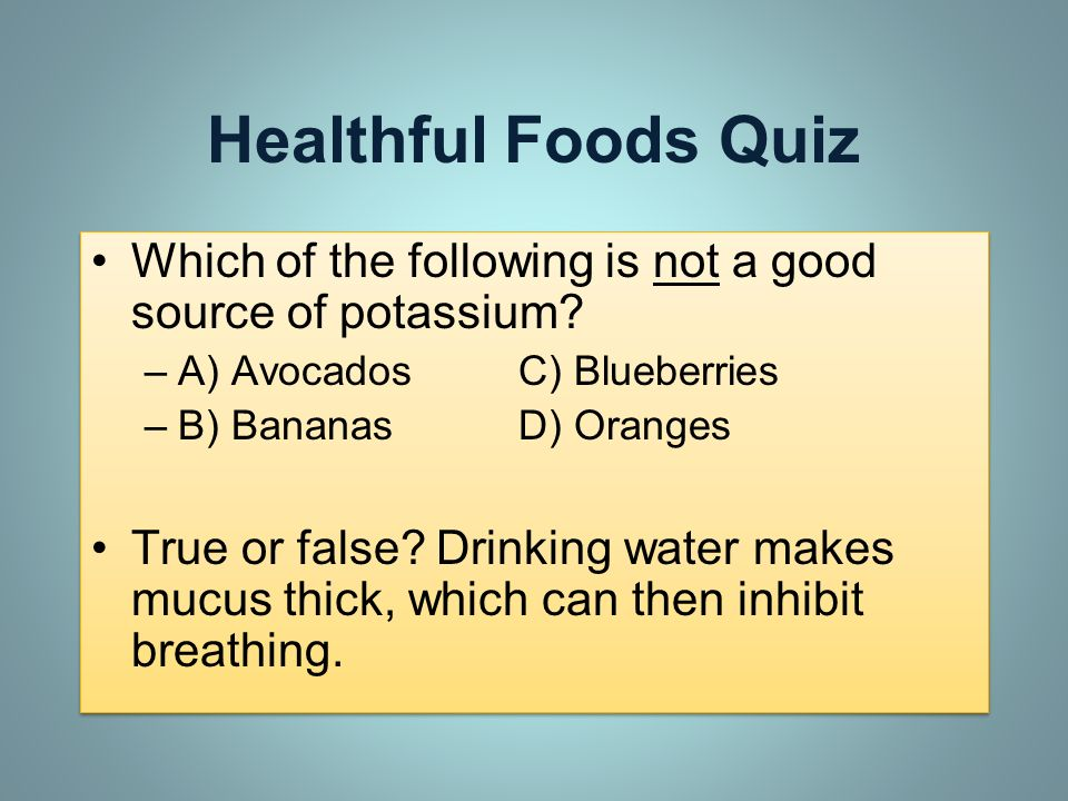 Healthful Foods Quiz Which of the following is not a good source of potassium A) Avocados C) Blueberries.