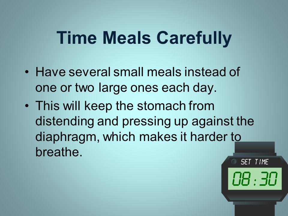 Time Meals Carefully Have several small meals instead of one or two large ones each day.