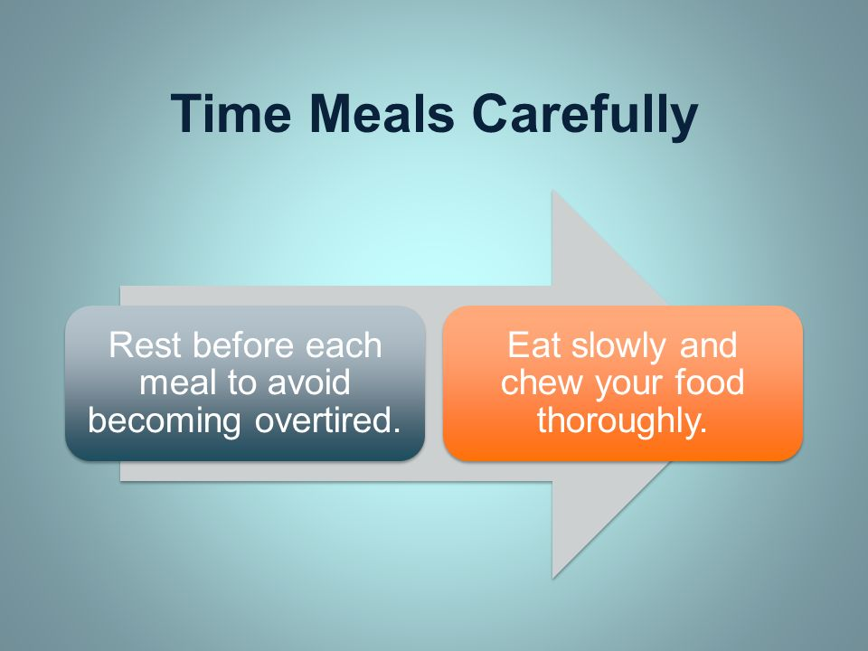 Time Meals Carefully Rest before each meal to avoid becoming overtired. Eat slowly and chew your food thoroughly.