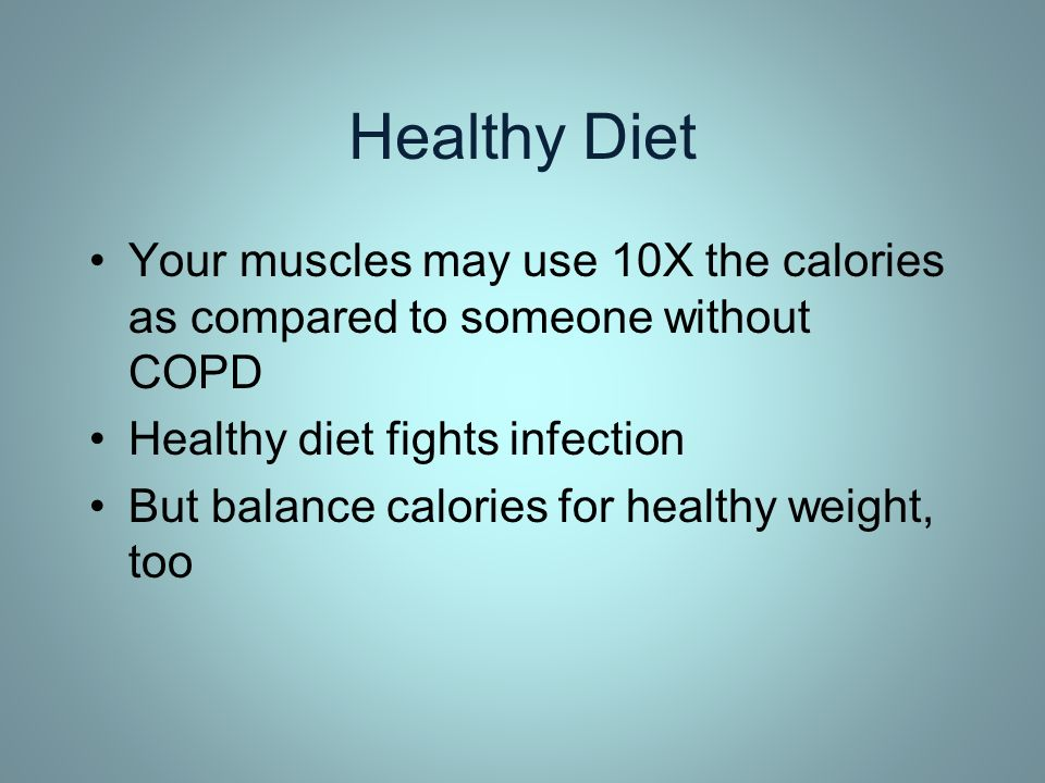 Healthy Diet Your muscles may use 10X the calories as compared to someone without COPD. Healthy diet fights infection.
