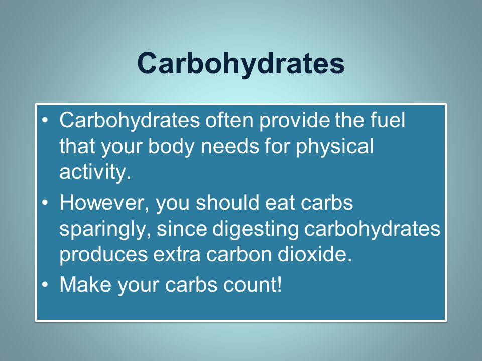 Carbohydrates Carbohydrates often provide the fuel that your body needs for physical activity.