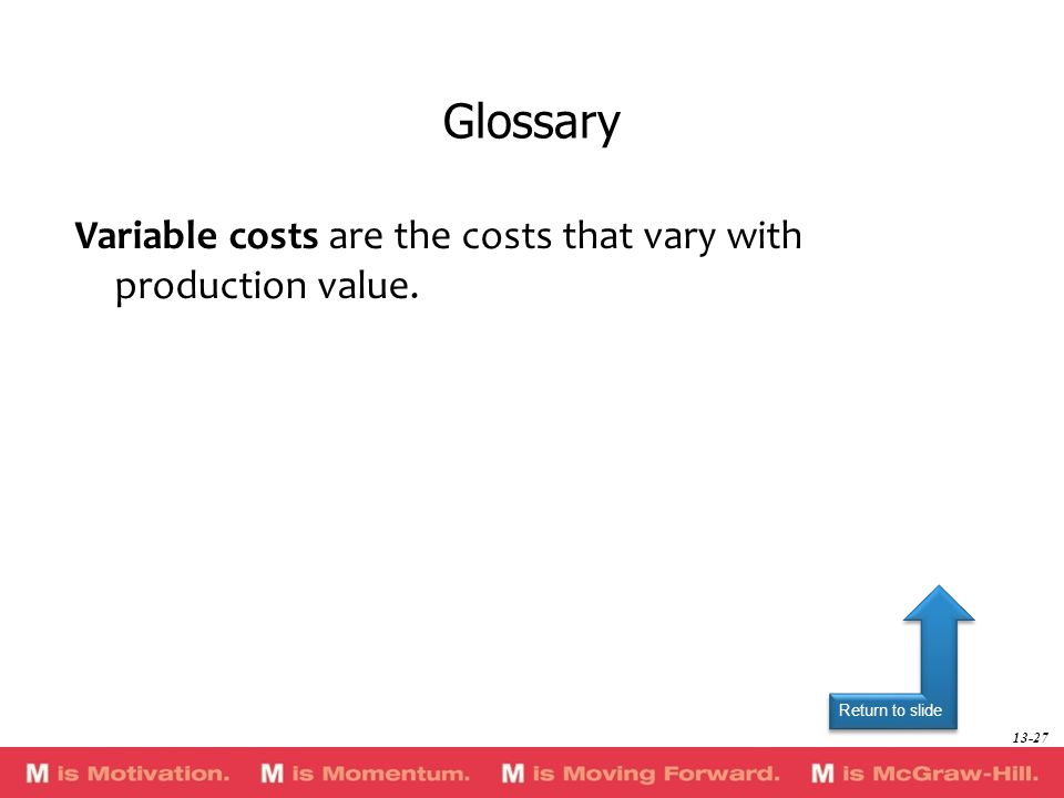 Glossary Variable costs are the costs that vary with production value.