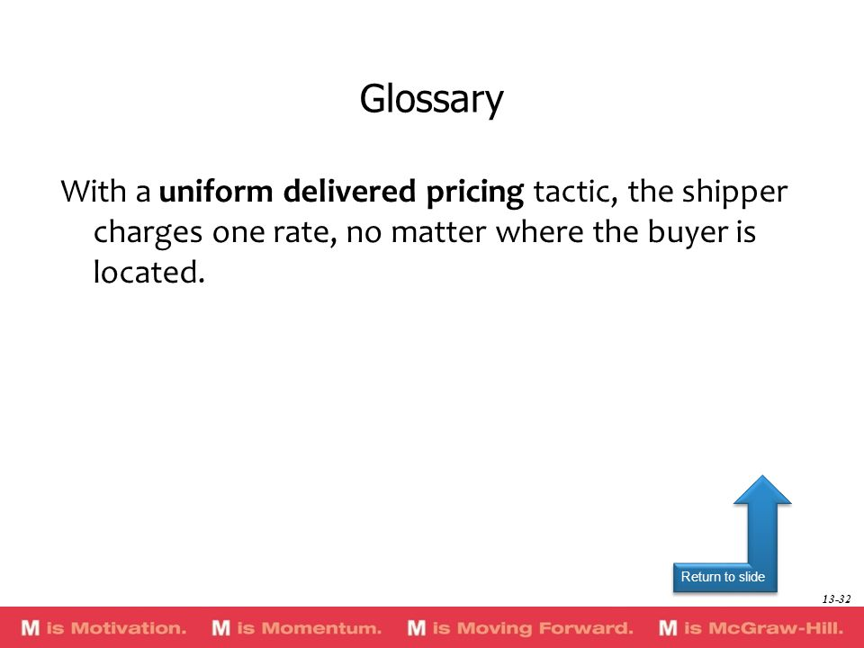 Glossary With a uniform delivered pricing tactic, the shipper charges one rate, no matter where the buyer is located.