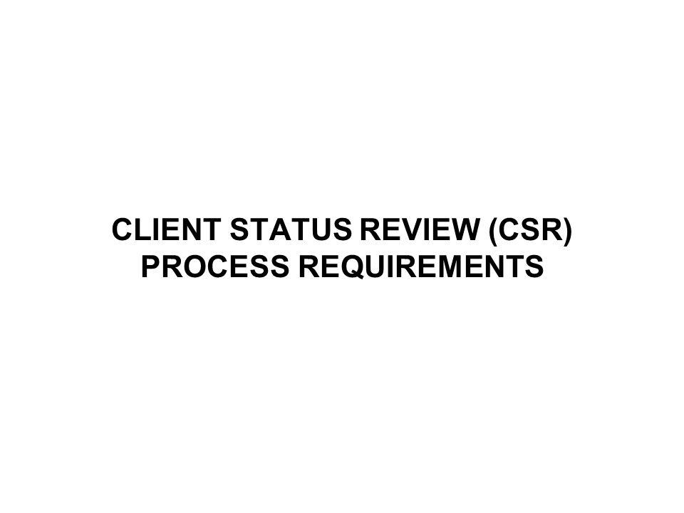 CLIENT STATUS REVIEW (CSR) PROCESS REQUIREMENTS