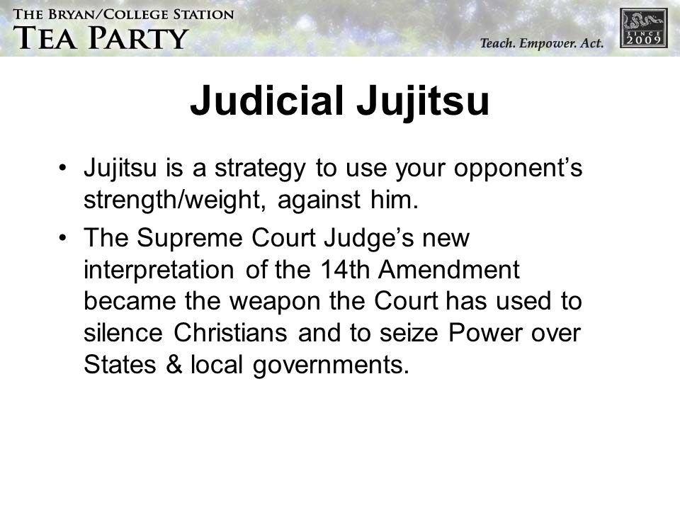 Judicial Jujitsu Jujitsu is a strategy to use your opponent's strength/weight, against him.