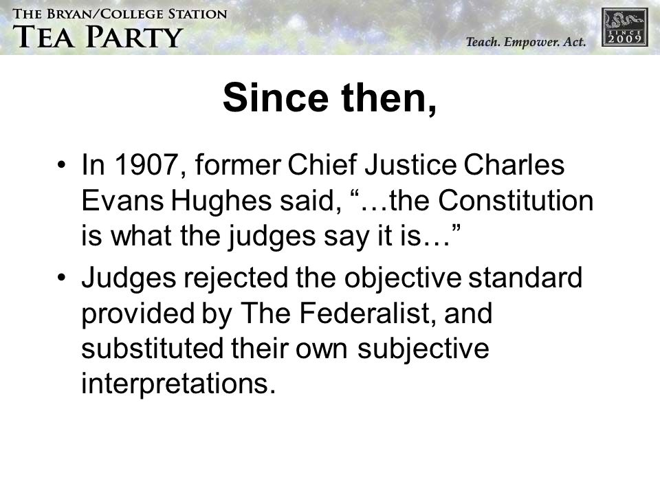 Since then, In 1907, former Chief Justice Charles Evans Hughes said, …the Constitution is what the judges say it is…