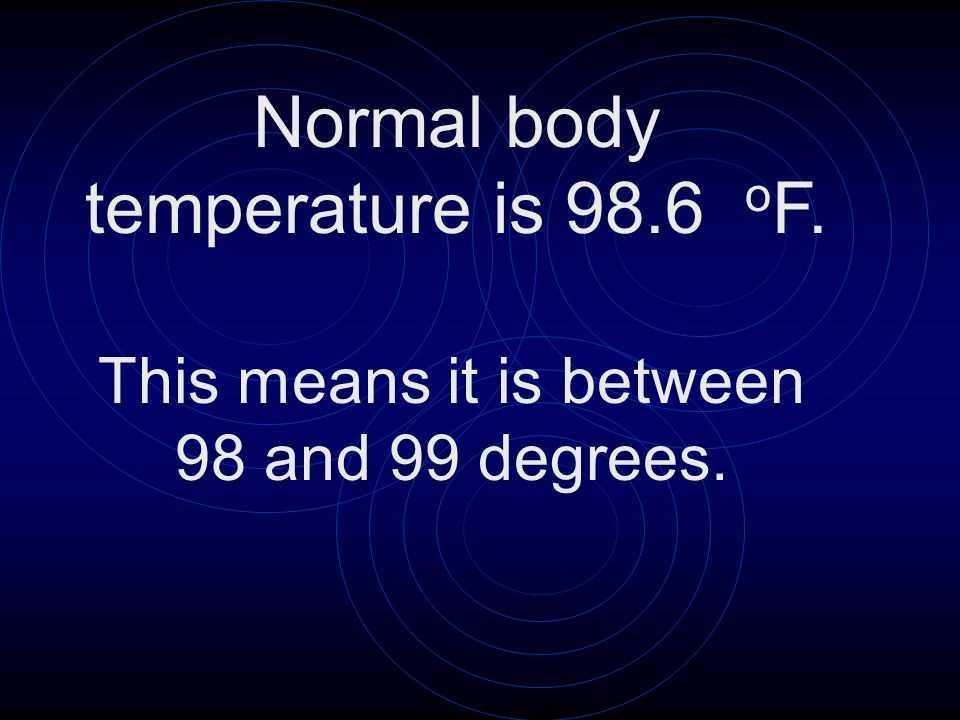 Normal body temperature is 98.6 oF.