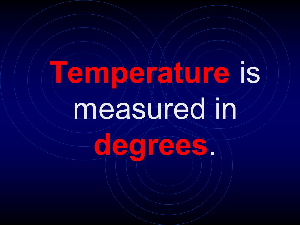 Temperature is measured in degrees.