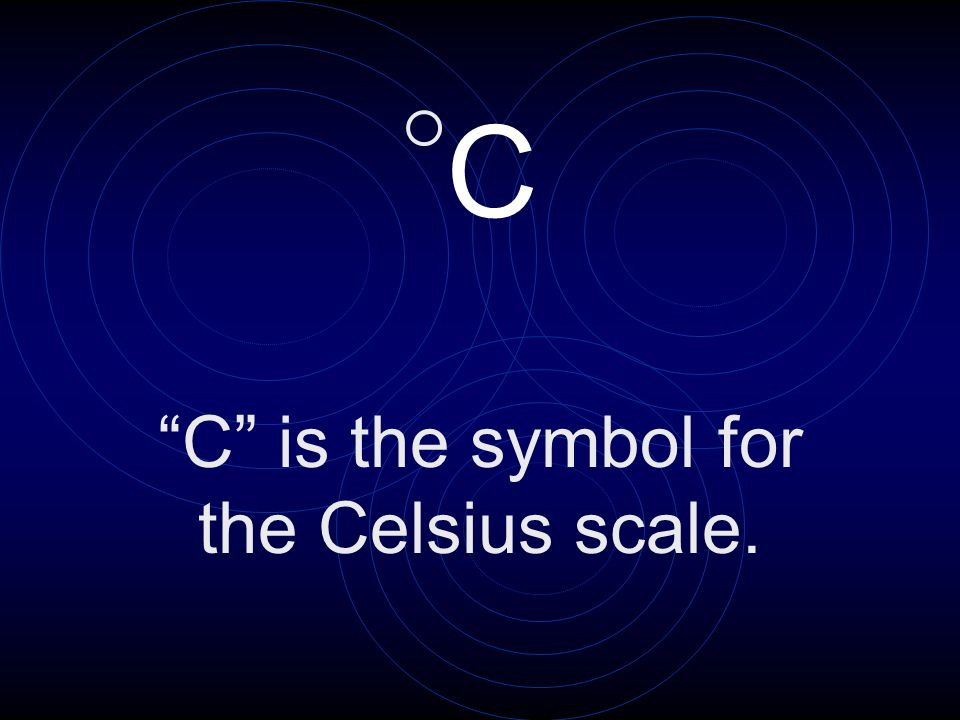 C is the symbol for the Celsius scale.
