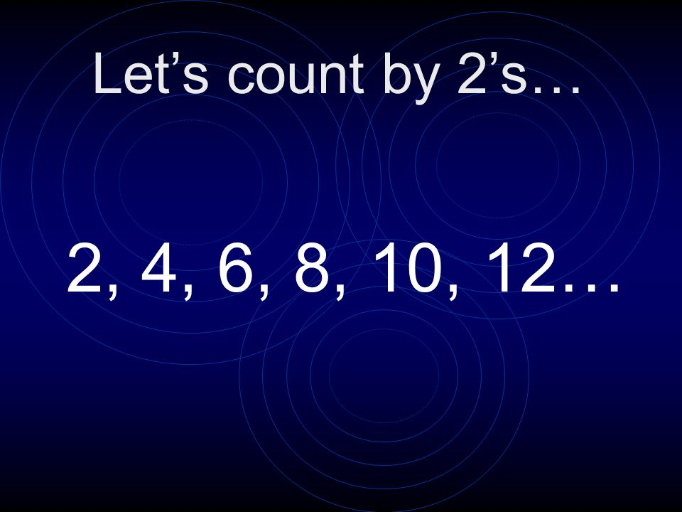 Let's count by 2's… 2, 4, 6, 8, 10, 12…