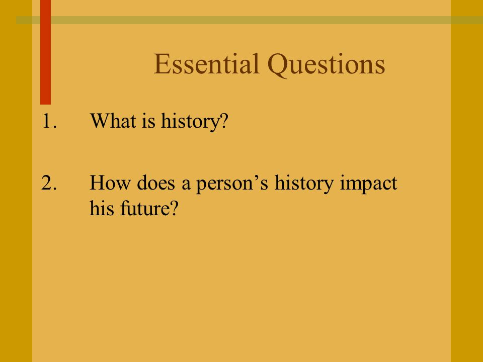 Essential Questions 1. What is history