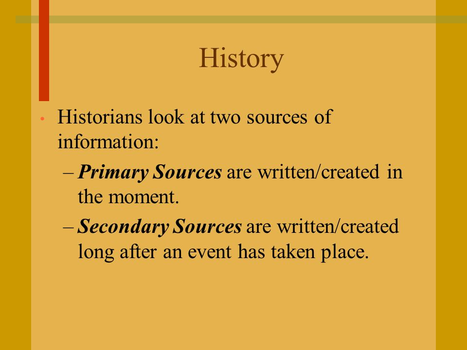 History Historians look at two sources of information: