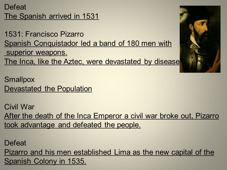 Defeat The Spanish arrived in 1531. 1531: Francisco Pizarro. Spanish Conquistador led a band of 180 men with.