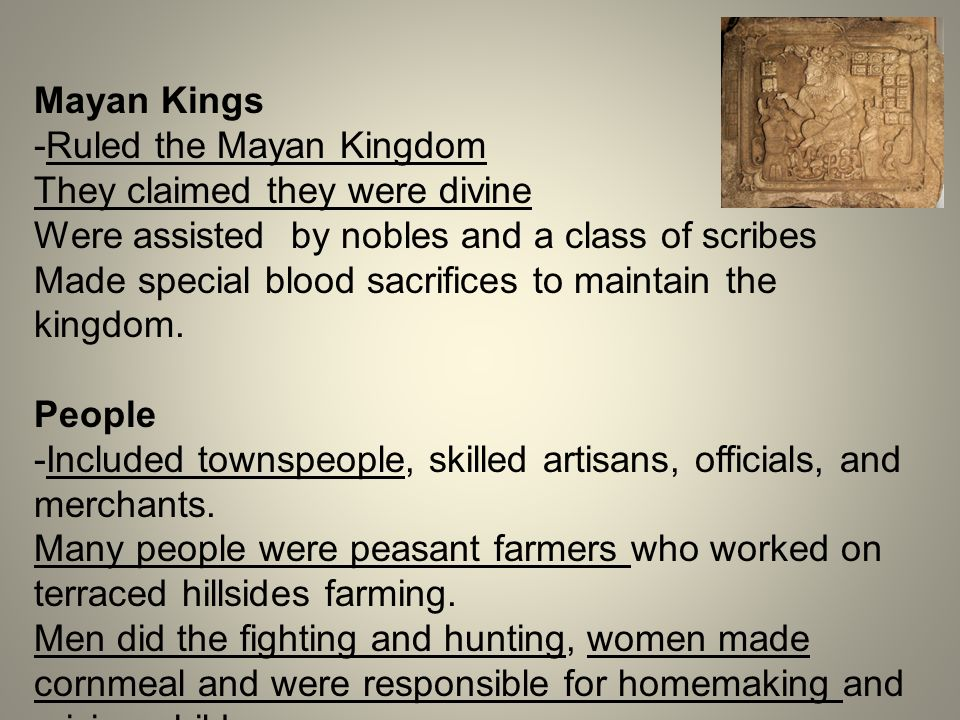 Mayan Kings -Ruled the Mayan Kingdom. They claimed they were divine. Were assisted by nobles and a class of scribes.