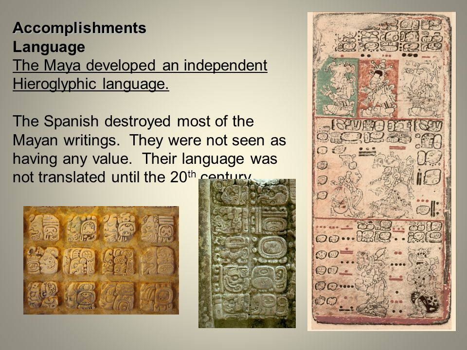 Accomplishments Language. The Maya developed an independent Hieroglyphic language.