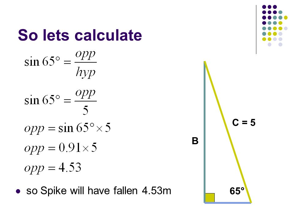 So lets calculate C = 5 B so Spike will have fallen 4.53m 65°