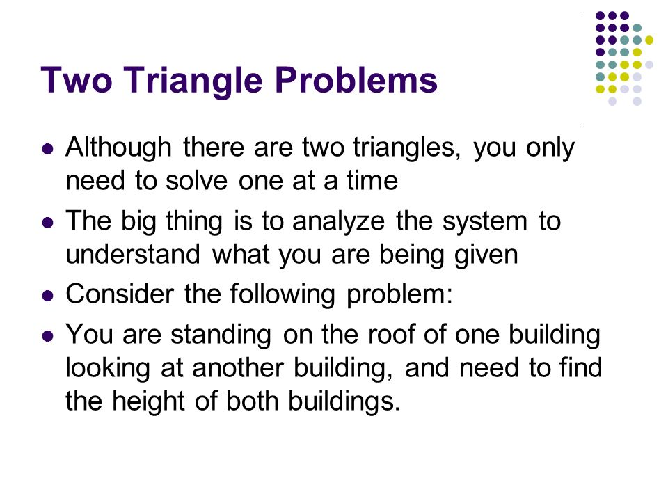 Two Triangle Problems Although there are two triangles, you only need to solve one at a time.