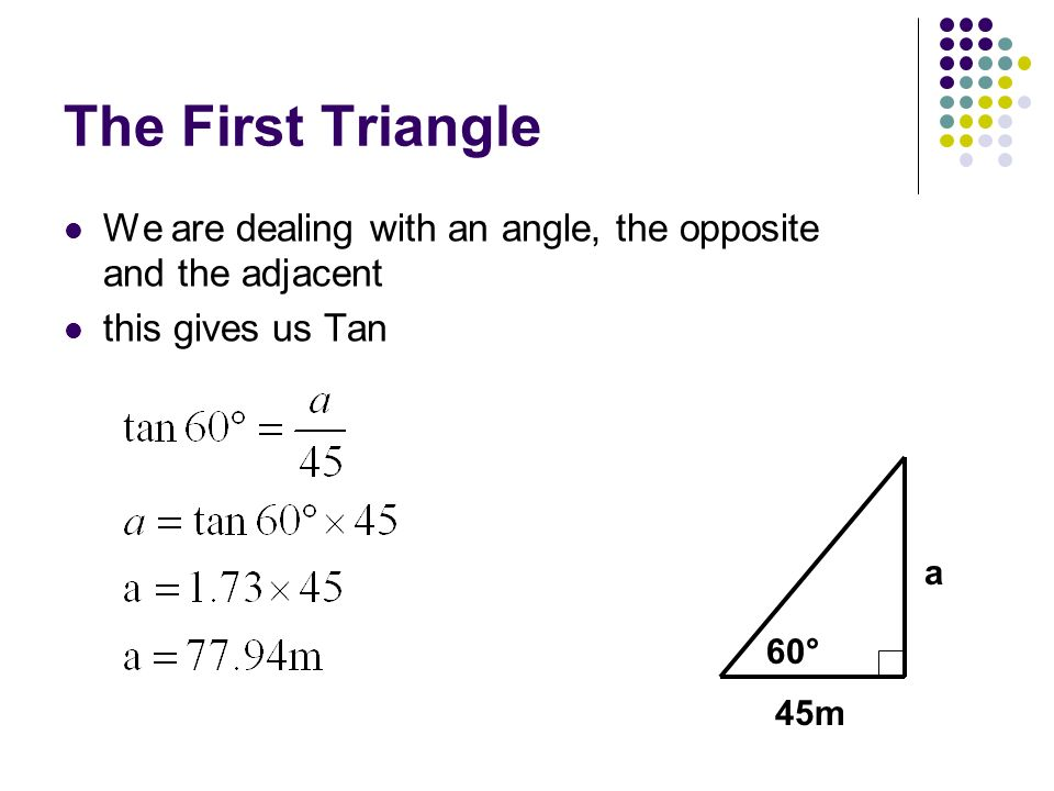 The First Triangle We are dealing with an angle, the opposite and the adjacent. this gives us Tan.