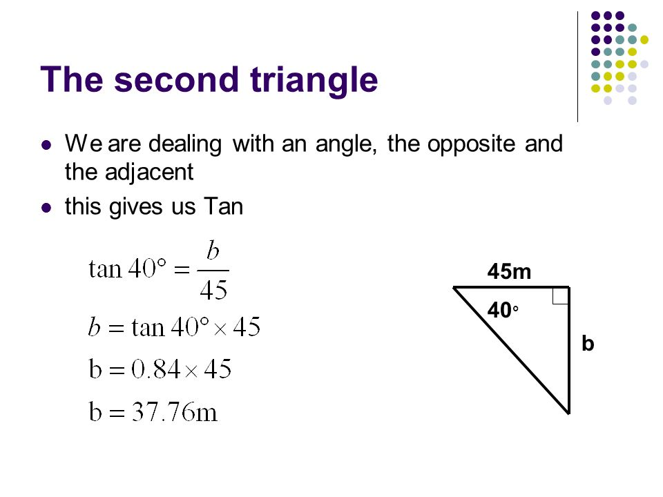 The second triangle We are dealing with an angle, the opposite and the adjacent. this gives us Tan.