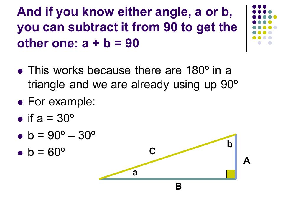And if you know either angle, a or b, you can subtract it from 90 to get the other one: a + b = 90
