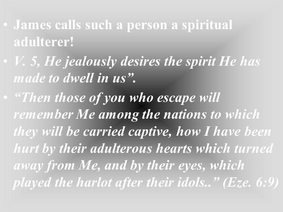 James calls such a person a spiritual adulterer!