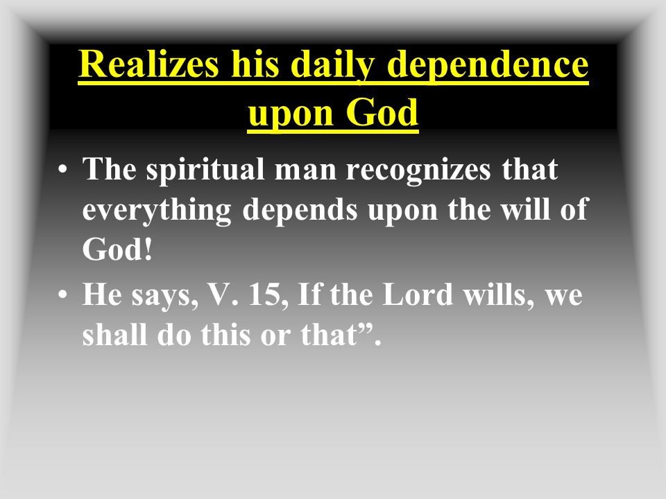 Realizes his daily dependence upon God