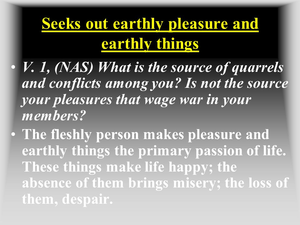 Seeks out earthly pleasure and earthly things