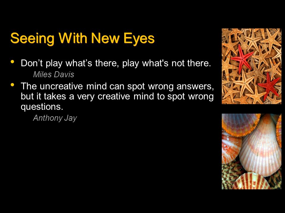 Seeing With New Eyes Don't play what's there, play what s not there.