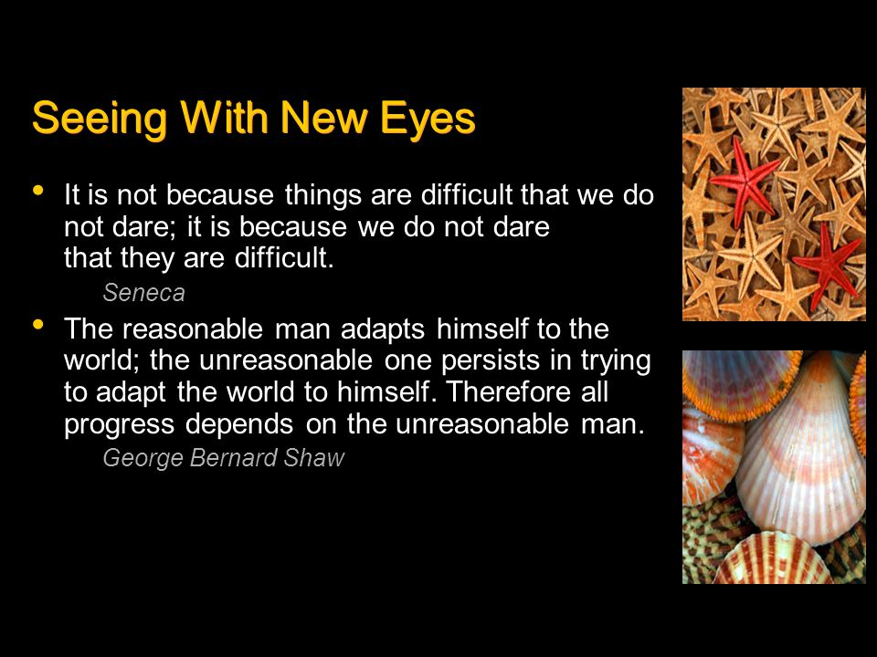 Seeing With New EyesIt is not because things are difficult that we do not dare; it is because we do not dare that they are difficult.
